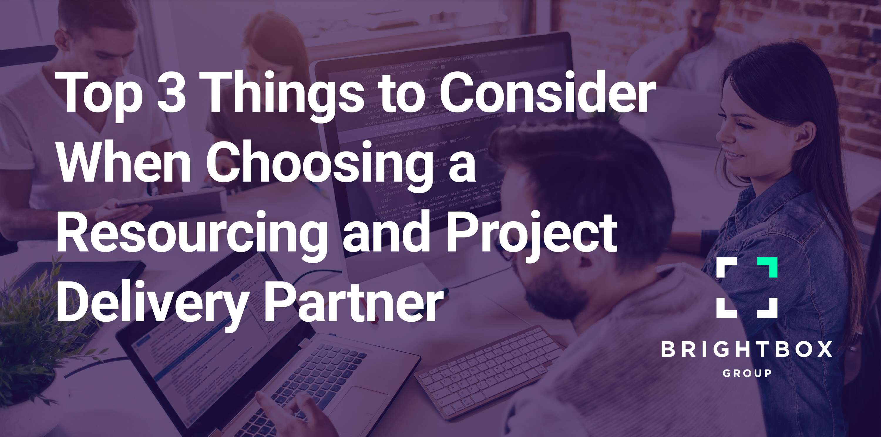 Top 3 things to consider when choosing a resourcing and project delivery partner